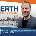 Perth Property Insider Ep. 17:  Should I Upgrade, Invest or Pay Down Debt?