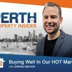 Perth Property Insider Ep. 20:  Buying Well In Our HOT Market