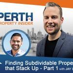 Perth Property Insider Ep. 21:  Finding Subdividable Properties that Stack Up – Part 1 with Jay Sidhu