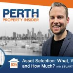 Perth Property Insider Ep. 35 – Asset Selection: What, When and How Much? with Stuart Wemyss