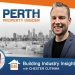Perth Property Insider Ep. 46 – Building Industry Insights with Chester Cutinha – Part 1